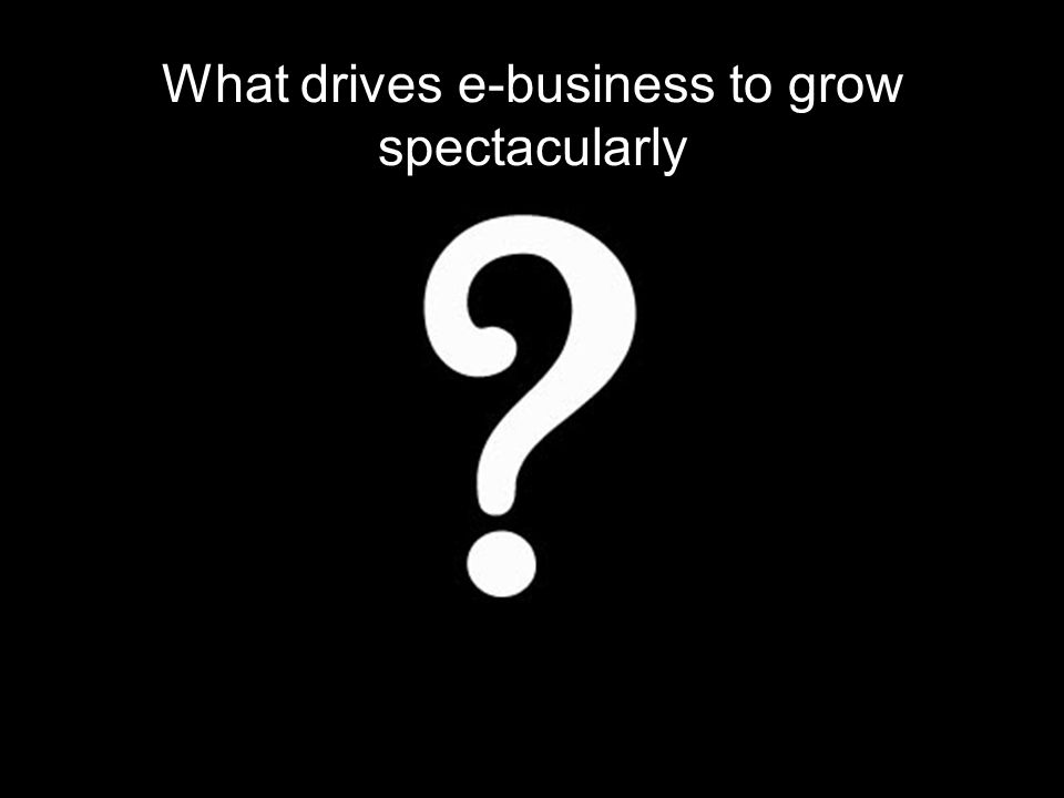 What drives e-business to grow spectacularly