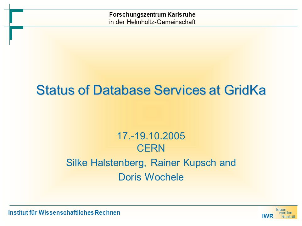 IWR Ideen werden Realität 17.10.2005Silke Halstenberg, Rainer Kupsch and Doris Wochele Status GridKa ► Today, we have different local database installations for each service: an Oracle database for FTS a MySQL database for LFC … ► In the future it is desirable to have a robust and failsafe database installation for the different services
