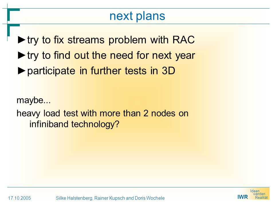 IWR Ideen werden Realität 17.10.2005Silke Halstenberg, Rainer Kupsch and Doris Wochele next plans ► try to fix streams problem with RAC ► try to find out the need for next year ► participate in further tests in 3D maybe...