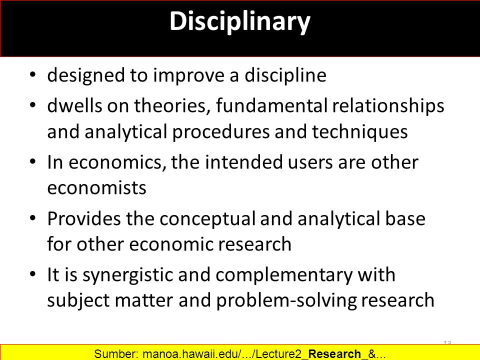 designed to improve a discipline dwells on theories, fundamental relationships and analytical procedures and techniques In economics, the intended users are other economists Provides the conceptual and analytical base for other economic research It is synergistic and complementary with subject matter and problem-solving research 13 Disciplinary Sumber: manoa.hawaii.edu/.../Lecture2_Research_&...‎