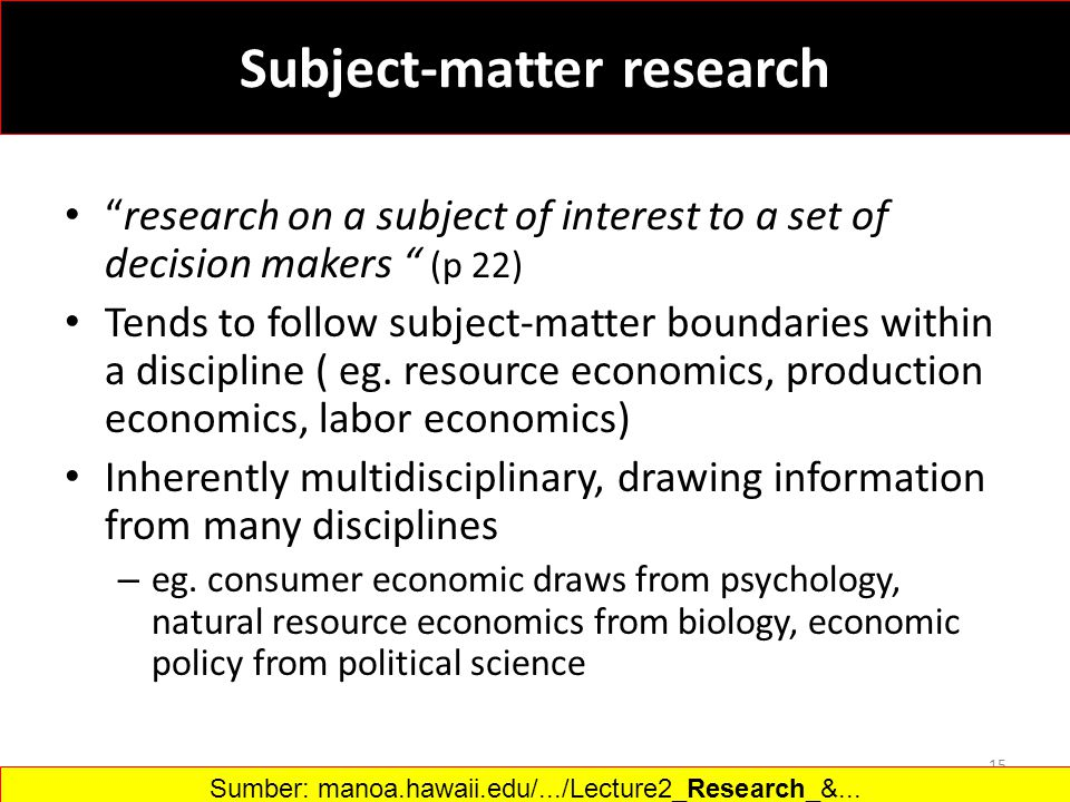 Subject-matter research research on a subject of interest to a set of decision makers (p 22) Tends to follow subject-matter boundaries within a discipline ( eg.