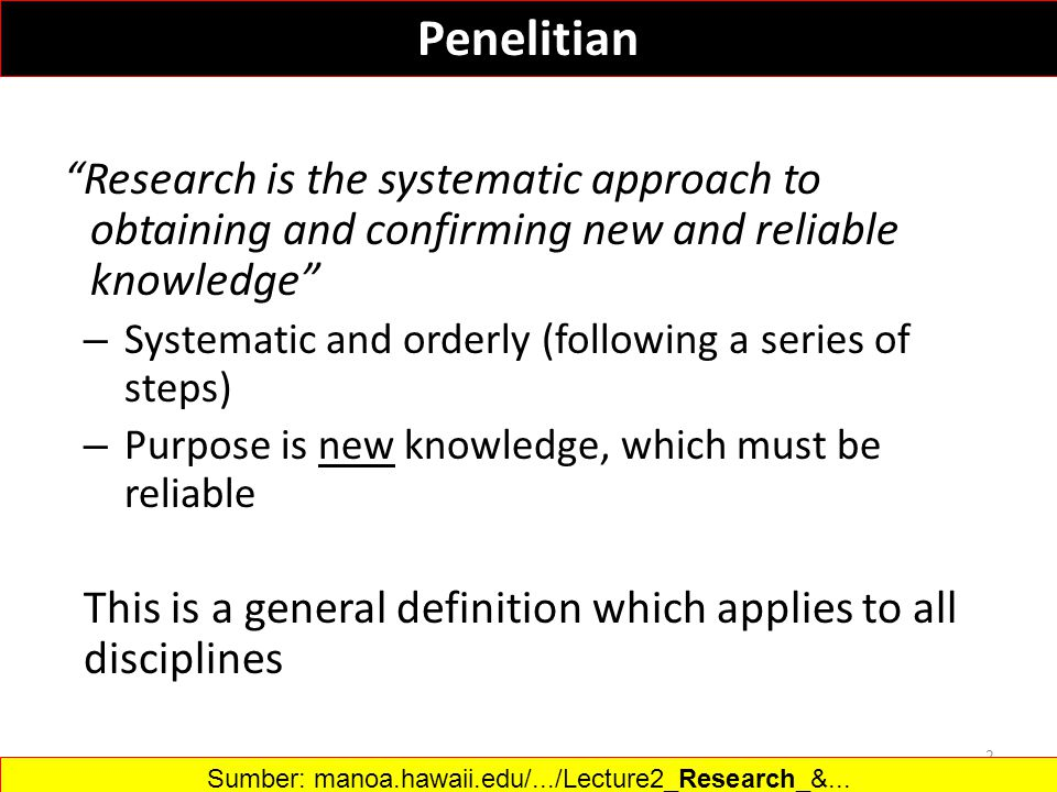 Research is the systematic approach to obtaining and confirming new and reliable knowledge – Systematic and orderly (following a series of steps) – Purpose is new knowledge, which must be reliable This is a general definition which applies to all disciplines 2 Sumber: manoa.hawaii.edu/.../Lecture2_Research_&...‎ Penelitian