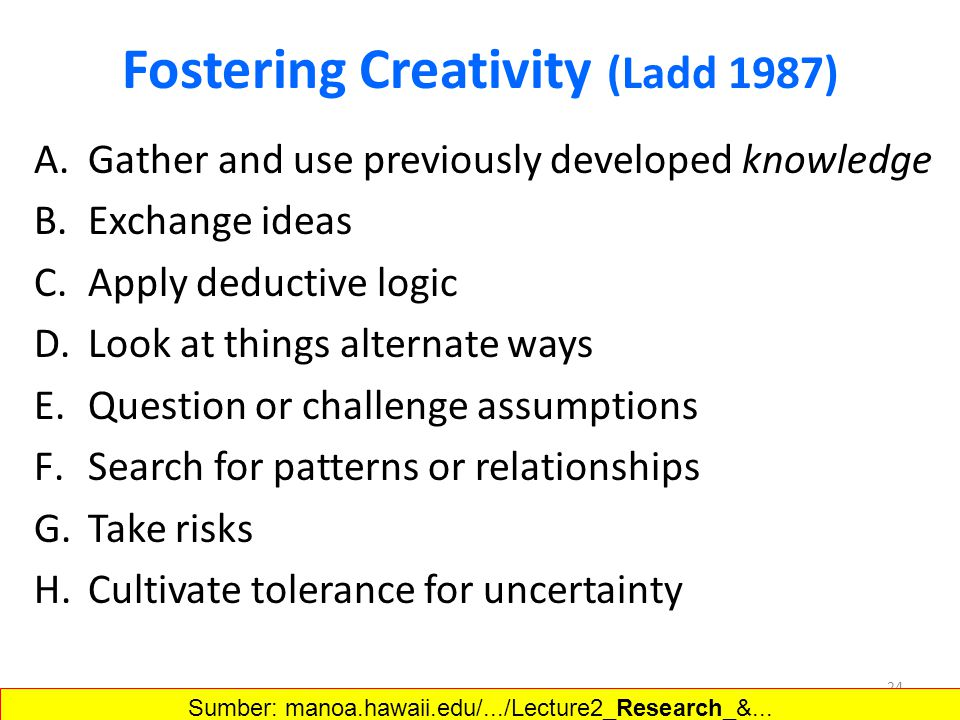 Fostering Creativity (Ladd 1987) A.Gather and use previously developed knowledge B.Exchange ideas C.Apply deductive logic D.Look at things alternate w