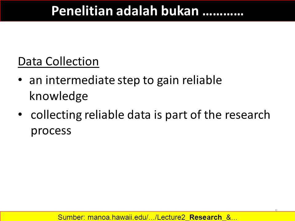 Data Collection an intermediate step to gain reliable knowledge collecting reliable data is part of the research process 5 Sumber: manoa.hawaii.edu/.../Lecture2_Research_&...‎ Penelitian adalah bukan …………