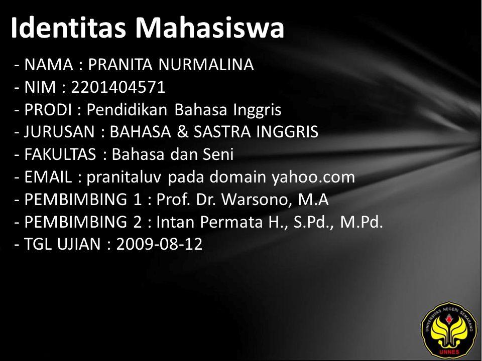 Identitas Mahasiswa - NAMA : PRANITA NURMALINA - NIM : 2201404571 - PRODI : Pendidikan Bahasa Inggris - JURUSAN : BAHASA & SASTRA INGGRIS - FAKULTAS : Bahasa dan Seni - EMAIL : pranitaluv pada domain yahoo.com - PEMBIMBING 1 : Prof.