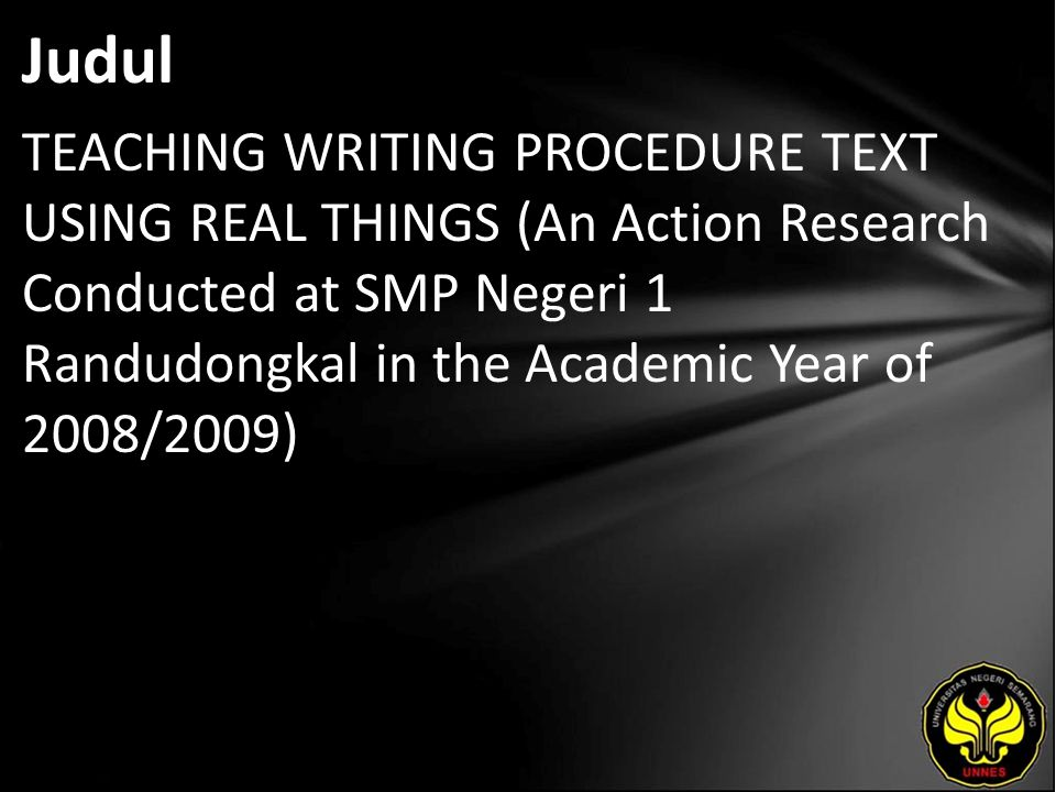 Judul TEACHING WRITING PROCEDURE TEXT USING REAL THINGS (An Action Research Conducted at SMP Negeri 1 Randudongkal in the Academic Year of 2008/2009)