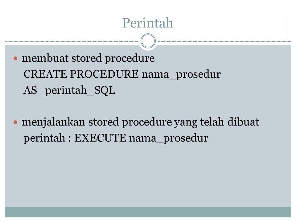 Perintah membuat stored procedure CREATE PROCEDURE nama_prosedur AS perintah_SQL menjalankan stored procedure yang telah dibuat perintah : EXECUTE nam