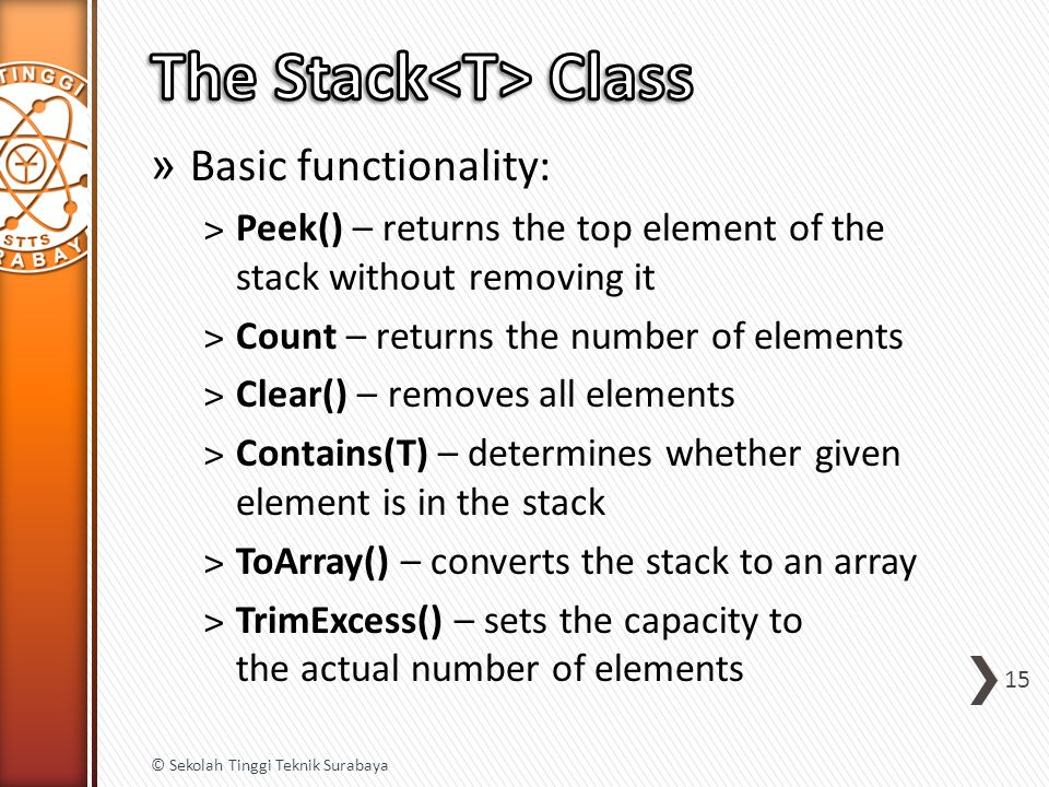 » Basic functionality: ˃Peek() – returns the top element of the stack without removing it ˃Count – returns the number of elements ˃Clear() – removes all elements ˃Contains(T) – determines whether given element is in the stack ˃ToArray() – converts the stack to an array ˃TrimExcess() – sets the capacity to the actual number of elements 15 © Sekolah Tinggi Teknik Surabaya