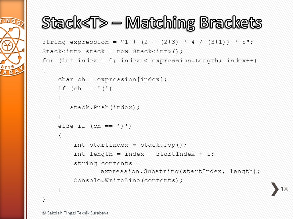 string expression = 1 + (2 - (2+3) * 4 / (3+1)) * 5 ; Stack stack = new Stack (); for (int index = 0; index < expression.Length; index++) { char ch = expression[index]; if (ch == ( ) { stack.Push(index); } else if (ch == ) ) { int startIndex = stack.Pop(); int length = index - startIndex + 1; string contents = expression.Substring(startIndex, length); Console.WriteLine(contents); } 18 © Sekolah Tinggi Teknik Surabaya