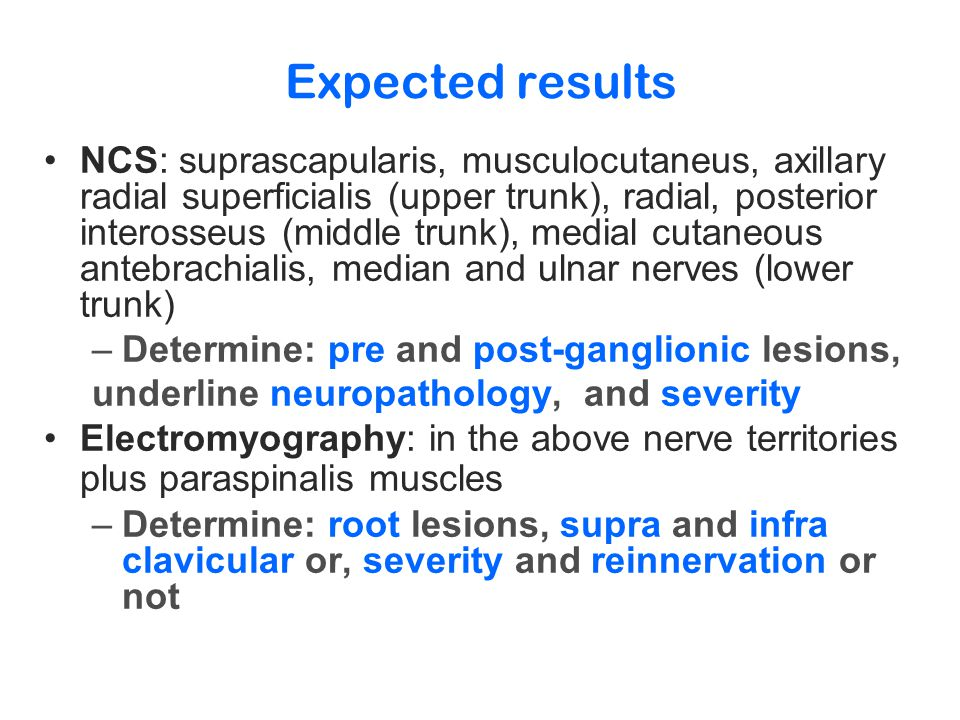Expected results NCS: suprascapularis, musculocutaneus, axillary radial superficialis (upper trunk), radial, posterior interosseus (middle trunk), medial cutaneous antebrachialis, median and ulnar nerves (lower trunk) –Determine: pre and post-ganglionic lesions, underline neuropathology, and severity Electromyography: in the above nerve territories plus paraspinalis muscles –Determine: root lesions, supra and infra clavicular or, severity and reinnervation or not