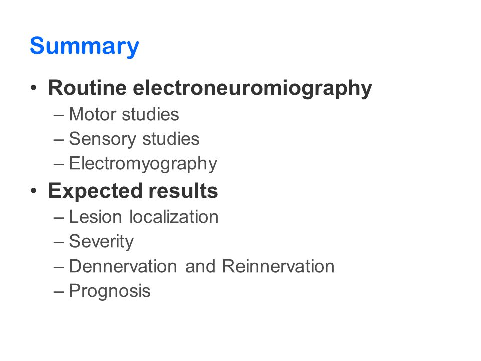 Summary Routine electroneuromiography –Motor studies –Sensory studies –Electromyography Expected results –Lesion localization –Severity –Dennervation and Reinnervation –Prognosis