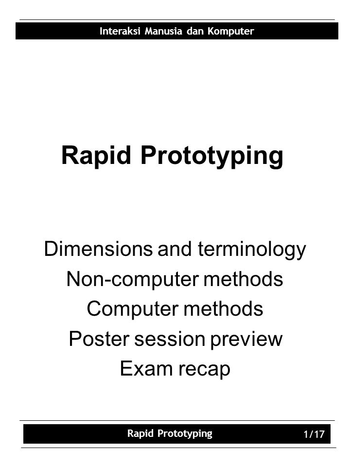 Interaksi Manusia dan Komputer Rapid Prototyping 1/17 Rapid Prototyping Dimensions and terminology Non-computer methods Computer methods Poster session preview Exam recap