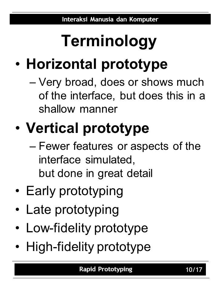 Interaksi Manusia dan Komputer Rapid Prototyping 10/17 Terminology Horizontal prototype –Very broad, does or shows much of the interface, but does this in a shallow manner Vertical prototype –Fewer features or aspects of the interface simulated, but done in great detail Early prototyping Late prototyping Low-fidelity prototype High-fidelity prototype