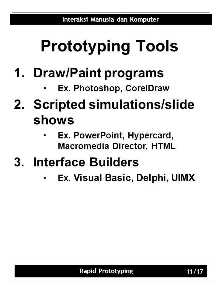Interaksi Manusia dan Komputer Rapid Prototyping 11/17 Prototyping Tools 1.Draw/Paint programs Ex.