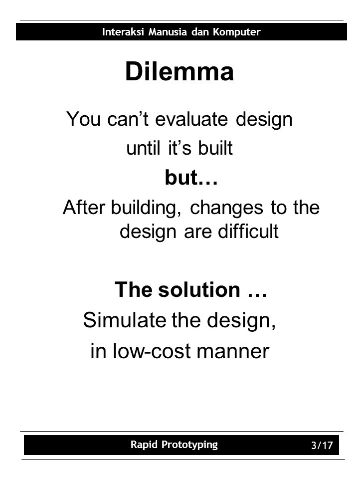 Interaksi Manusia dan Komputer Rapid Prototyping 3/17 Dilemma You can't evaluate design until it's built but… After building, changes to the design are difficult The solution … Simulate the design, in low-cost manner