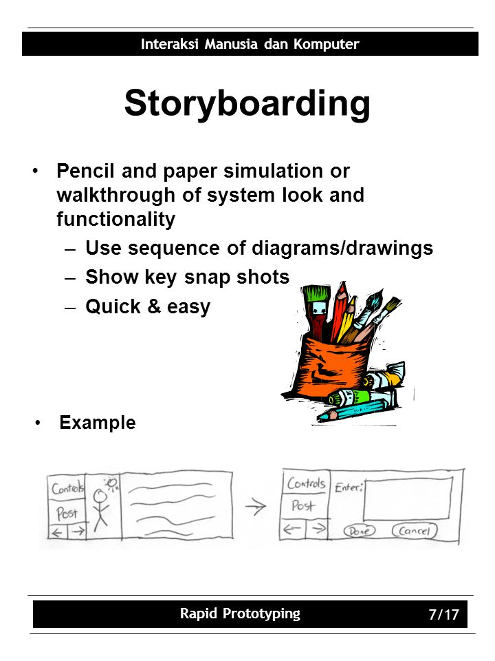 Interaksi Manusia dan Komputer Rapid Prototyping 7/17 Storyboarding Pencil and paper simulation or walkthrough of system look and functionality –Use sequence of diagrams/drawings –Show key snap shots –Quick & easy Example