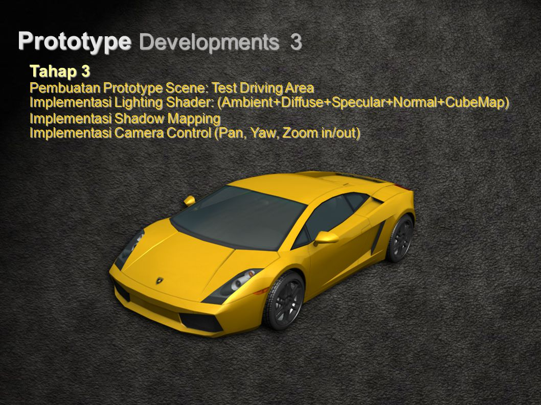 Prototype Developments 3 Tahap 3 Pembuatan Prototype Scene: Test Driving Area Implementasi Lighting Shader: (Ambient+Diffuse+Specular+Normal+CubeMap) Implementasi Shadow Mapping Implementasi Camera Control (Pan, Yaw, Zoom in/out)