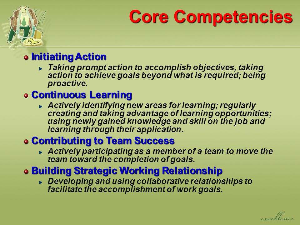 Core Competencies Initiating Action Initiating Action Taking prompt action to accomplish objectives, taking action to achieve goals beyond what is required; being proactive.