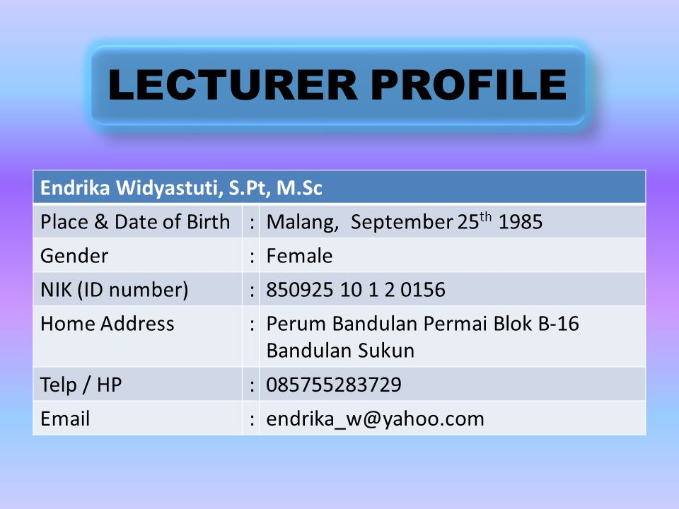 DegreeDepartmentUniversity Graduate Year Bachelor (S-1)Agicultural Product Technology (Food Science) Brawijaya, Indonesia 2007 Master (S-2)Agroindustrial Biotechnology Brawijaya, Indonesia 2009 LECTURER PROFILE