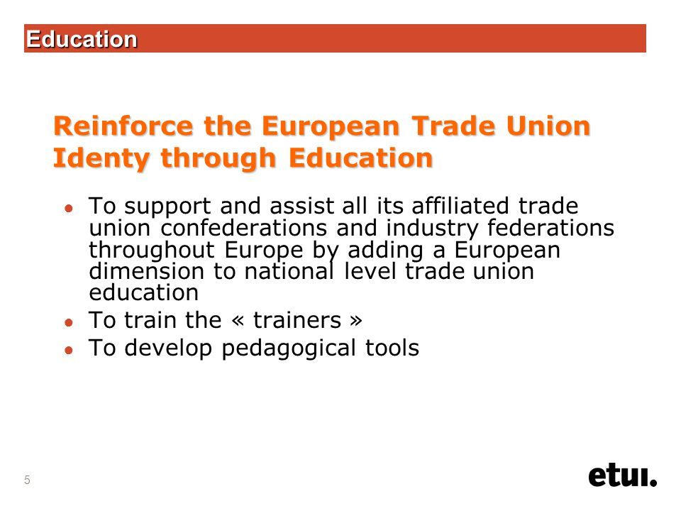 5 Education ● To support and assist all its affiliated trade union confederations and industry federations throughout Europe by adding a European dimension to national level trade union education ● To train the « trainers » ● To develop pedagogical tools Reinforce the European Trade Union Identy through Education