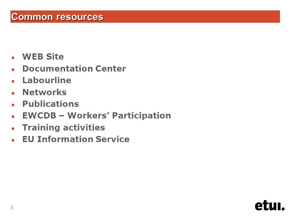 8 Common resources ● WEB Site ● Documentation Center ● Labourline ● Networks ● Publications ● EWCDB – Workers' Participation ● Training activities ● EU Information Service