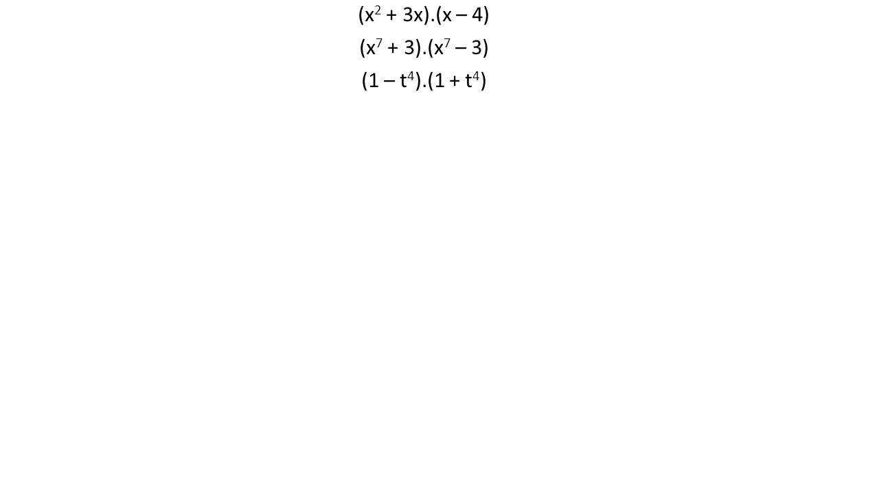 (x 2 + 3x).(x – 4) (x 7 + 3).(x 7 – 3) (1 – t 4 ).(1 + t 4 )