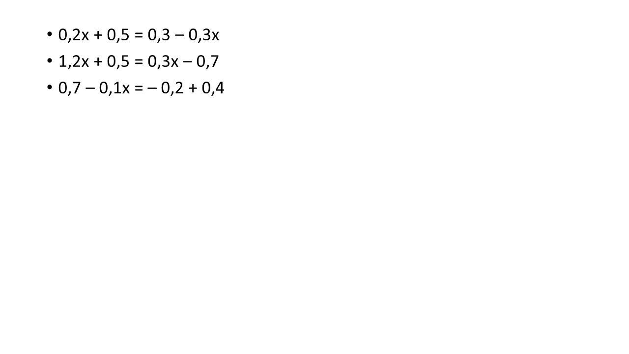 0,2x + 0,5 = 0,3 – 0,3x 1,2x + 0,5 = 0,3x – 0,7 0,7 – 0,1x = – 0,2 + 0,4
