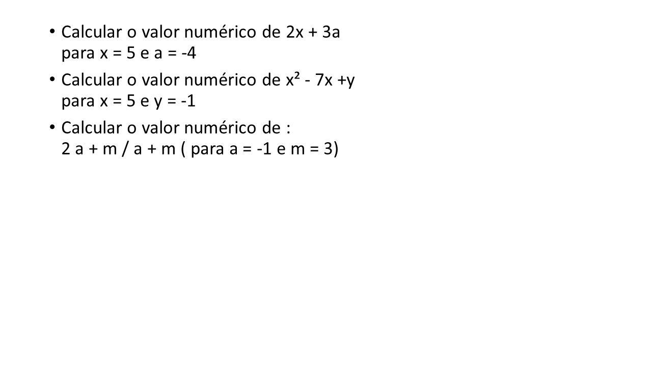 Calcular o valor numérico de 2x + 3a para x = 5 e a = -4 Calcular o valor numérico de x² - 7x +y para x = 5 e y = -1 Calcular o valor numérico de : 2 a + m / a + m ( para a = -1 e m = 3)