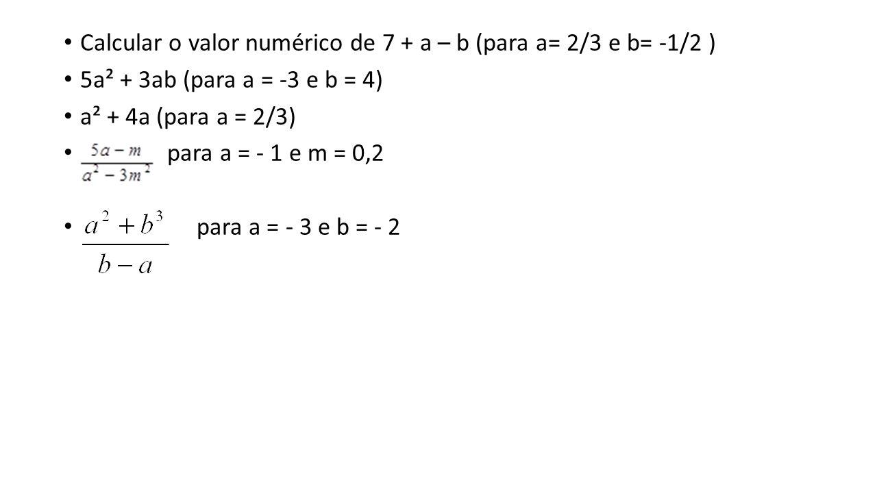 Calcular o valor numérico de 7 + a – b (para a= 2/3 e b= -1/2 ) 5a² + 3ab (para a = -3 e b = 4) a² + 4a (para a = 2/3) para a = - 1 e m = 0,2 para a = - 3 e b = - 2