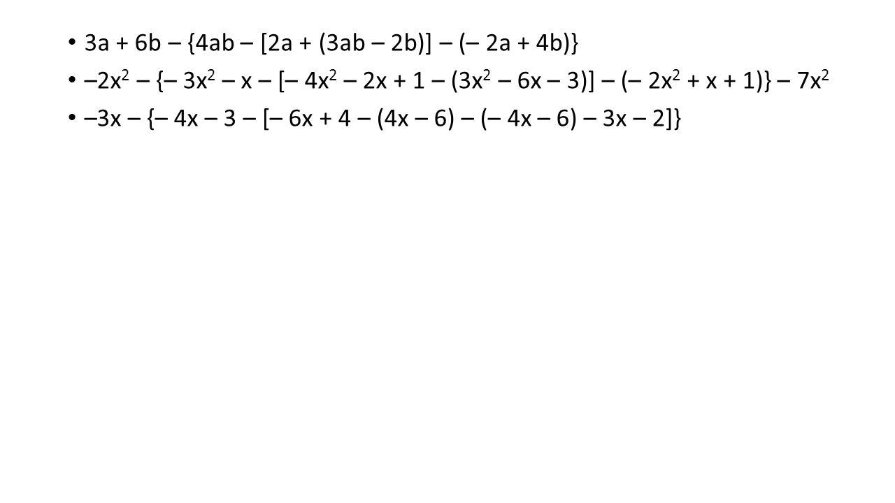 3a + 6b – {4ab – [2a + (3ab – 2b)] – (– 2a + 4b)} –2x 2 – {– 3x 2 – x – [– 4x 2 – 2x + 1 – (3x 2 – 6x – 3)] – (– 2x 2 + x + 1)} – 7x 2 –3x – {– 4x – 3 – [– 6x + 4 – (4x – 6) – (– 4x – 6) – 3x – 2]}