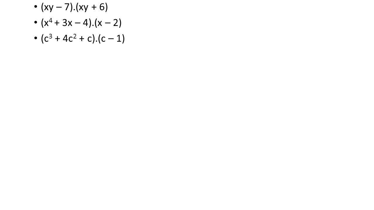 (xy – 7).(xy + 6) (x 4 + 3x – 4).(x – 2) (c 3 + 4c 2 + c).(c – 1)