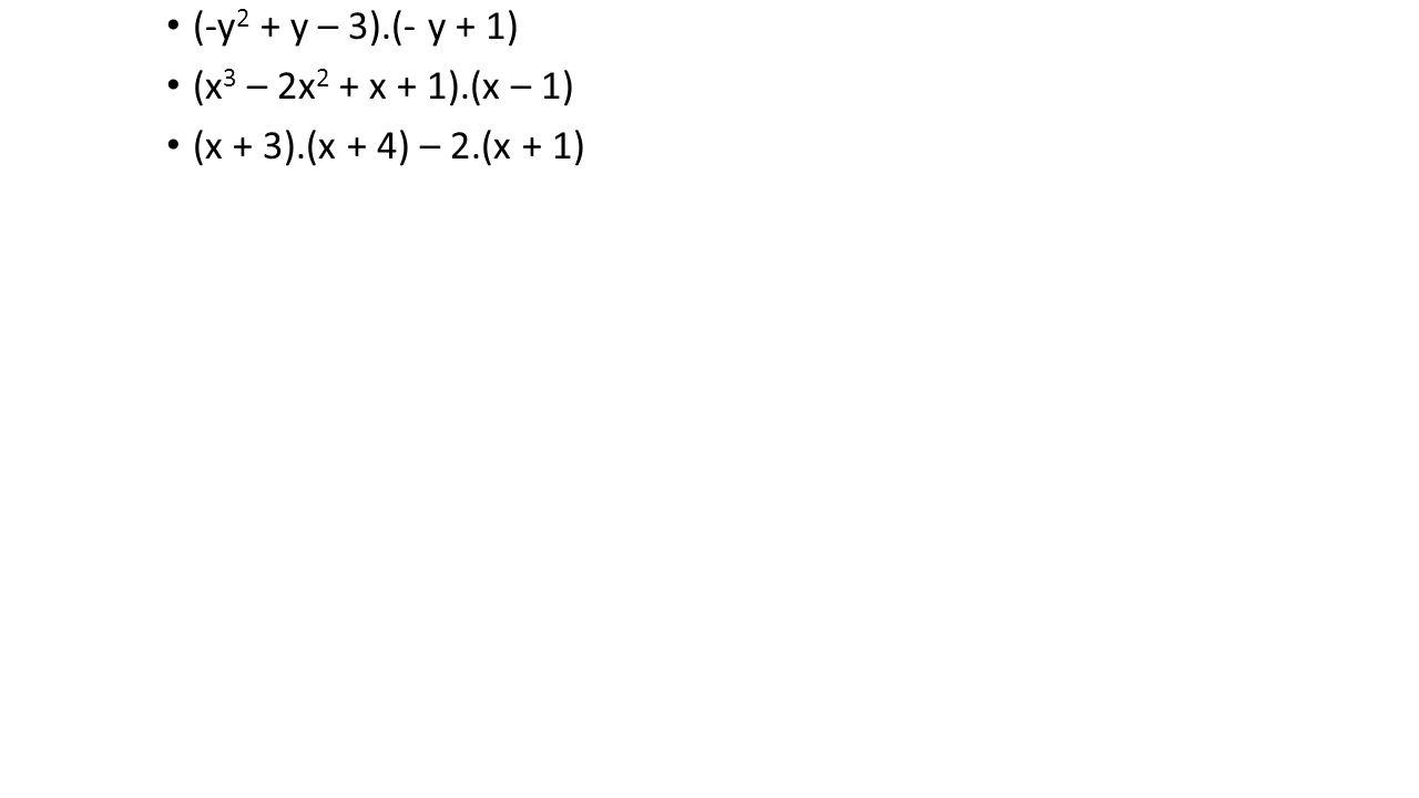 (-y 2 + y – 3).(- y + 1) (x 3 – 2x 2 + x + 1).(x – 1) (x + 3).(x + 4) – 2.(x + 1)