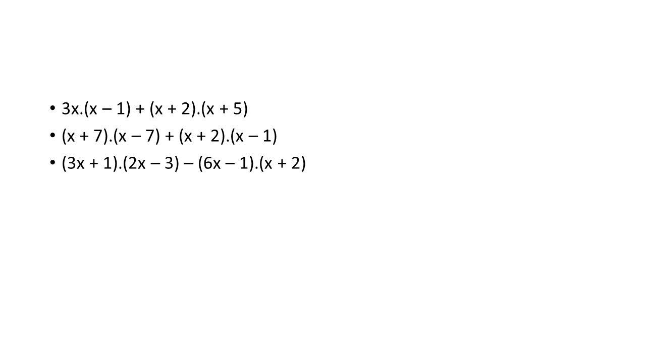 3x.(x – 1) + (x + 2).(x + 5) (x + 7).(x – 7) + (x + 2).(x – 1) (3x + 1).(2x – 3) – (6x – 1).(x + 2)