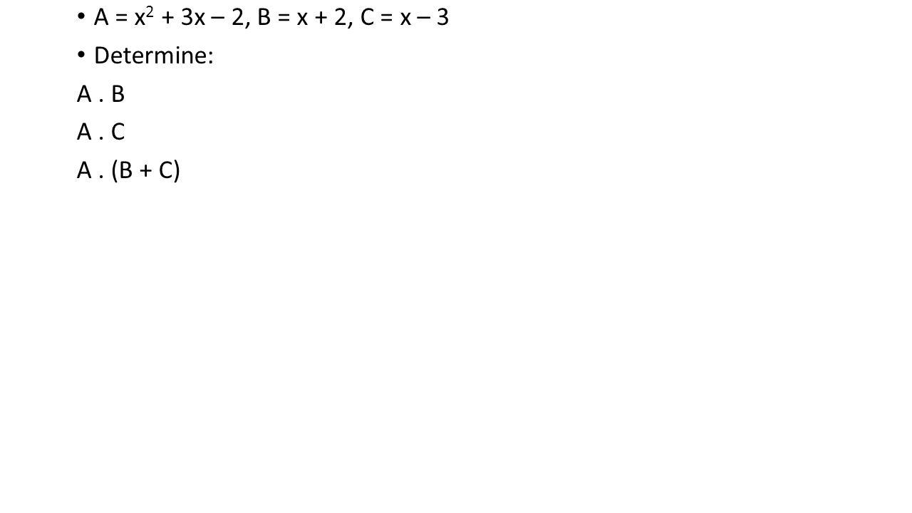A = x 2 + 3x – 2, B = x + 2, C = x – 3 Determine: A. B A. C A. (B + C)