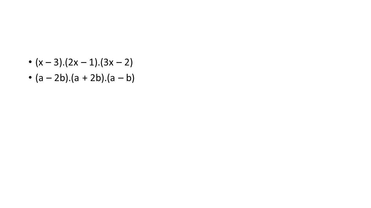 (x – 3).(2x – 1).(3x – 2) (a – 2b).(a + 2b).(a – b)