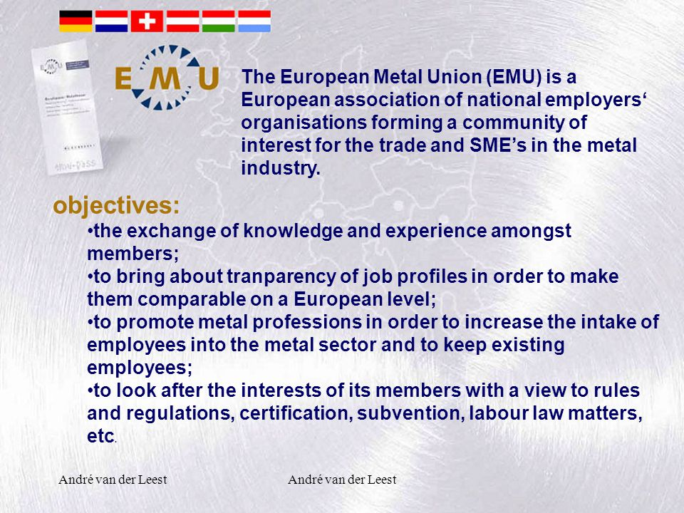 André van der Leest objectives: the exchange of knowledge and experience amongst members; to bring about tranparency of job profiles in order to make them comparable on a European level; to promote metal professions in order to increase the intake of employees into the metal sector and to keep existing employees; to look after the interests of its members with a view to rules and regulations, certification, subvention, labour law matters, etc.