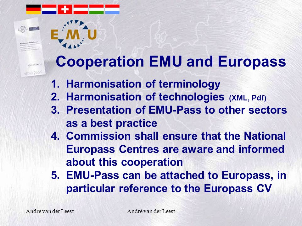 André van der Leest Cooperation EMU and Europass 1.Harmonisation of terminology 2.Harmonisation of technologies (XML, Pdf) 3.Presentation of EMU-Pass to other sectors as a best practice 4.Commission shall ensure that the National Europass Centres are aware and informed about this cooperation 5.EMU-Pass can be attached to Europass, in particular reference to the Europass CV