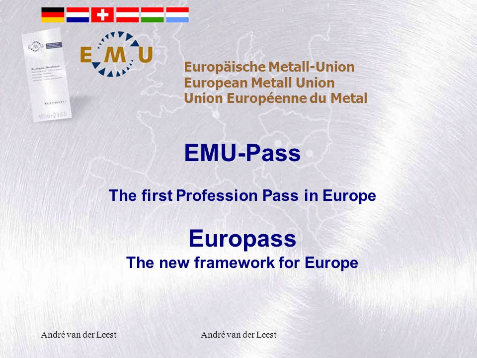 André van der Leest Europäische Metall-Union European Metall Union Union Européenne du Metal EMU-Pass The first Profession Pass in Europe Europass The new framework for Europe