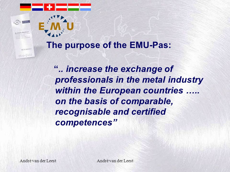 "André van der Leest The purpose of the EMU-Pas: "".. increase the exchange of professionals in the metal industry within the European countries ….. on"