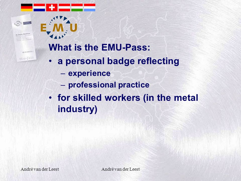André van der Leest What is the EMU-Pass: a personal badge reflecting –experience –professional practice for skilled workers (in the metal industry)