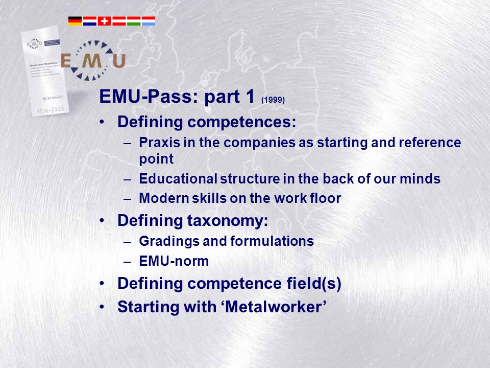 André van der Leest EMU-Pass: part 1 (1999) Defining competences: –Praxis in the companies as starting and reference point –Educational structure in t