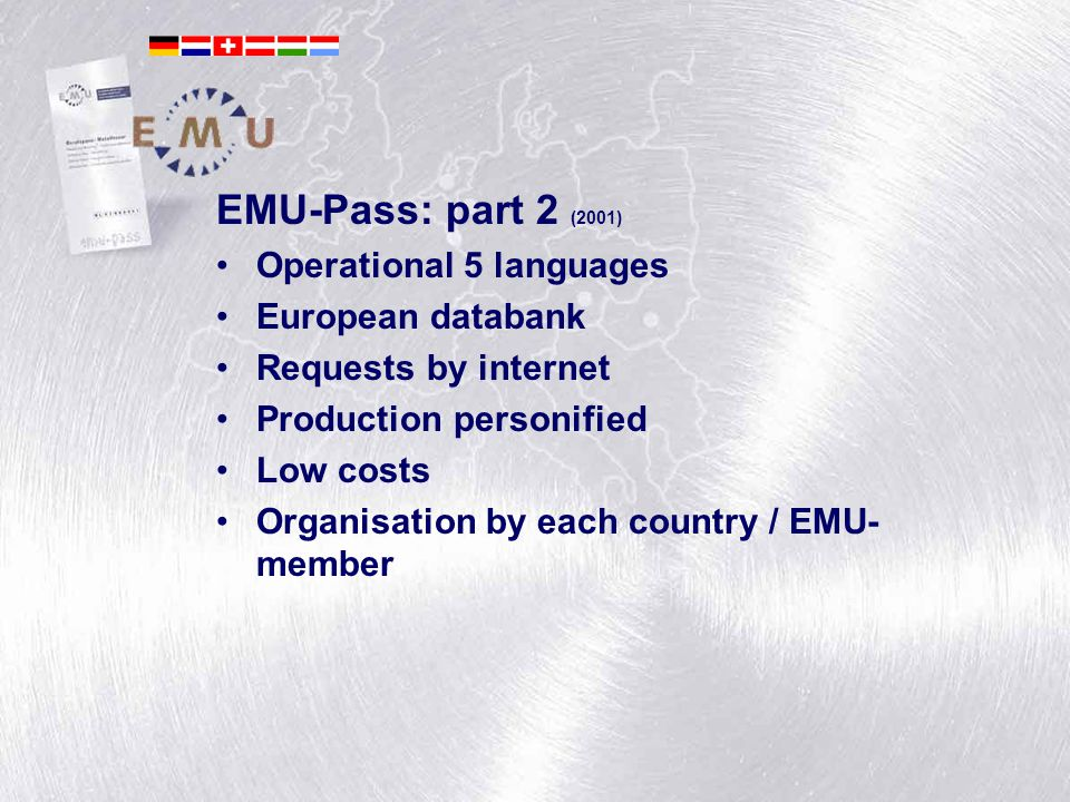 André van der Leest EMU-Pass: part 2 (2001) Operational 5 languages European databank Requests by internet Production personified Low costs Organisation by each country / EMU- member