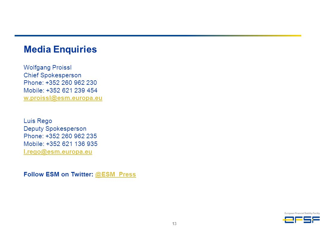13 Media Enquiries Wolfgang Proissl Chief Spokesperson Phone: +352 260 962 230 Mobile: +352 621 239 454 w.proissl@esm.europa.eu Luis Rego Deputy Spokesperson Phone: +352 260 962 235 Mobile: +352 621 136 935 l.rego@esm.europa.eu Follow ESM on Twitter: @ESM_Press@ESM_Press