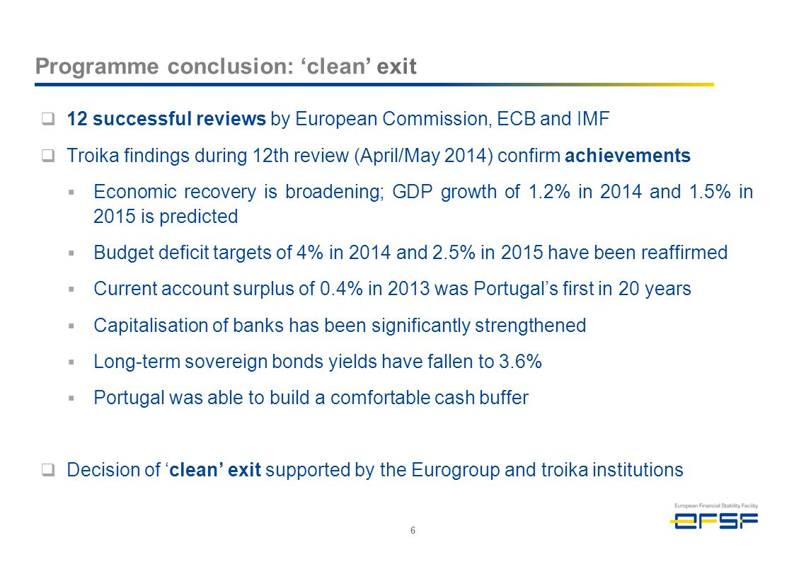 Programme conclusion: 'clean' exit  12 successful reviews by European Commission, ECB and IMF  Troika findings during 12th review (April/May 2014) confirm achievements  Economic recovery is broadening; GDP growth of 1.2% in 2014 and 1.5% in 2015 is predicted  Budget deficit targets of 4% in 2014 and 2.5% in 2015 have been reaffirmed  Current account surplus of 0.4% in 2013 was Portugal's first in 20 years  Capitalisation of banks has been significantly strengthened  Long-term sovereign bonds yields have fallen to 3.6%  Portugal was able to build a comfortable cash buffer  Decision of 'clean' exit supported by the Eurogroup and troika institutions 6