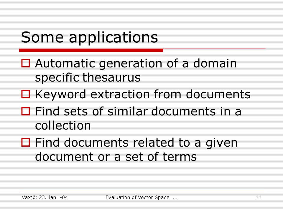 Växjö: 23. Jan -04Evaluation of Vector Space...11 Some applications  Automatic generation of a domain specific thesaurus  Keyword extraction from do