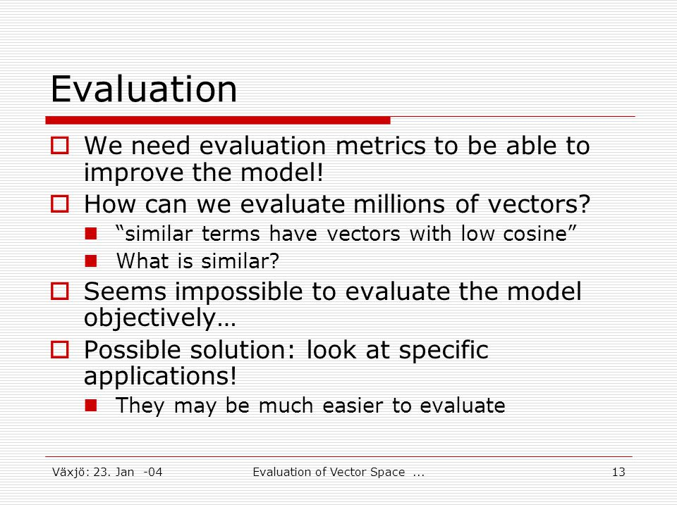 Växjö: 23. Jan -04Evaluation of Vector Space...13 Evaluation  We need evaluation metrics to be able to improve the model!  How can we evaluate milli