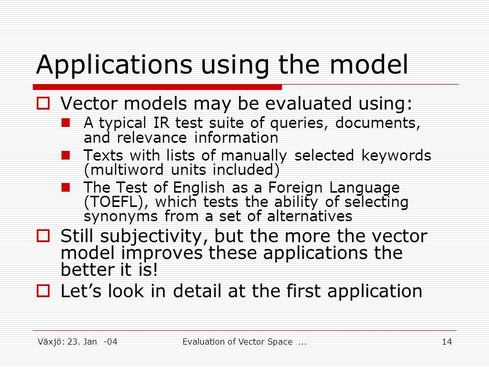 Växjö: 23. Jan -04Evaluation of Vector Space...14 Applications using the model  Vector models may be evaluated using: A typical IR test suite of quer