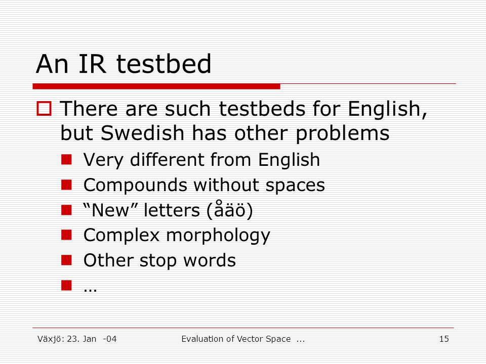 Växjö: 23. Jan -04Evaluation of Vector Space...15 An IR testbed  There are such testbeds for English, but Swedish has other problems Very different f