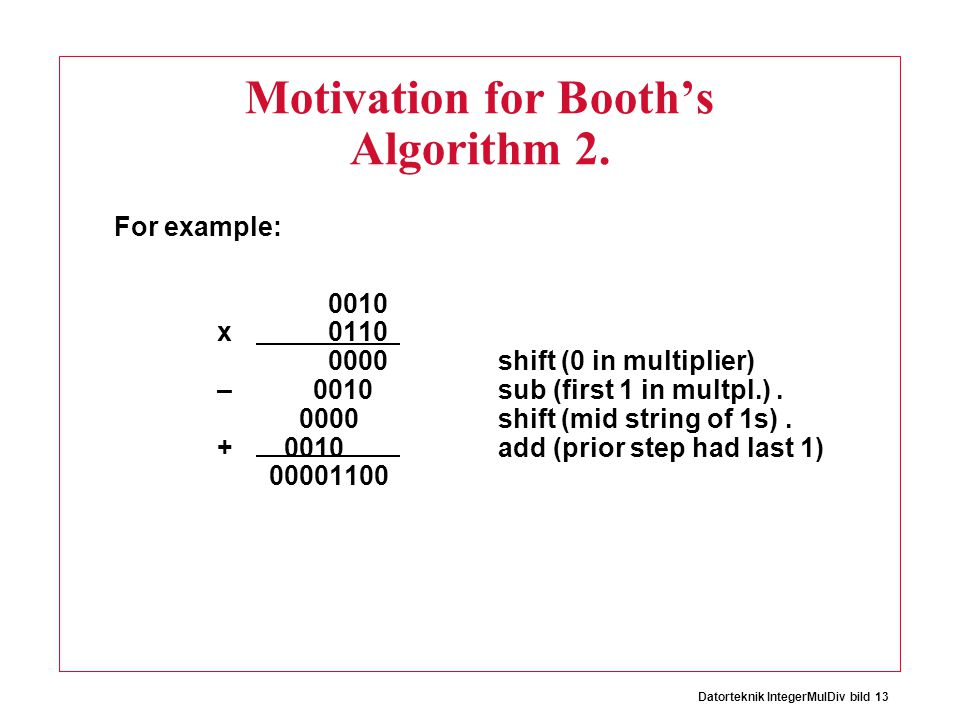 Datorteknik IntegerMulDiv bild 13 Motivation for Booth's Algorithm 2. For example: 0010 x 0110 0000 shift (0 in multiplier) – 0010 sub (first 1 in mul