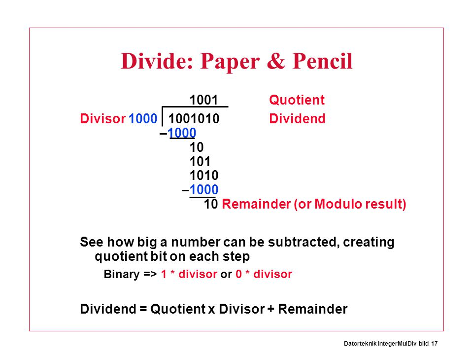 Datorteknik IntegerMulDiv bild 17 Divide: Paper & Pencil 1001 Quotient Divisor 1000 1001010 Dividend –1000 10 101 1010 –1000 10 Remainder (or Modulo r